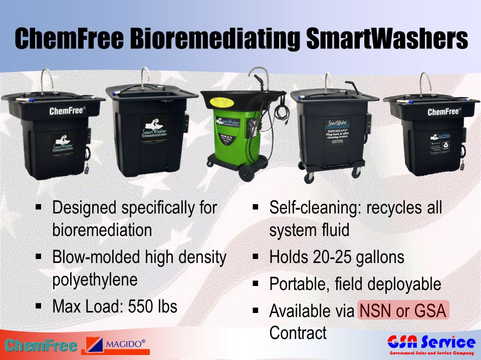 ChemFree Bioremediating SmartWashers  Designed specifically for bioremediation  Blow-molded high density polyethylene  Max Load: 550 lbs  Self-cleaning: recycles all system fluid  Holds 20-25 gallons  Portable, field deployable  Available via NSN or GSA Contract