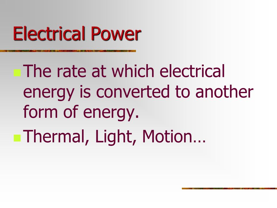 Electrical Power The rate at which electrical energy is converted to another form of energy.