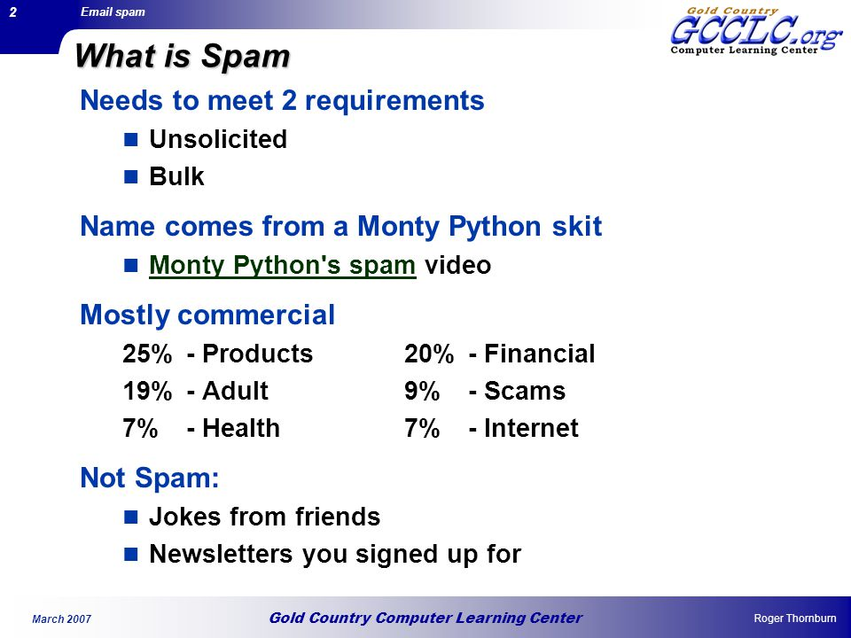 Gold Country Computer Learning Center Email spam Roger Thornburn March 2007 3 A Few Statistics Amount of Spam 90 Billion spam emails a DAY (Feb 2007) Average of 50 spam emails a day – per email address 94% of all email is spam Sources of Spam US – 23% China – 20% Russia -10% South Korea – 6% Surprise.