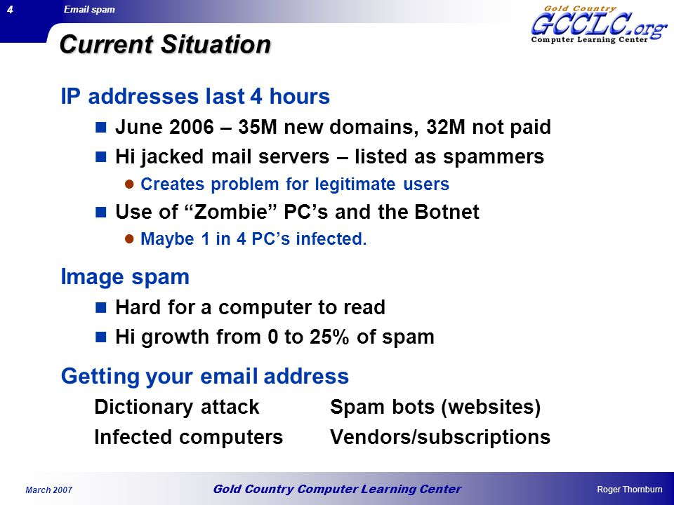 Gold Country Computer Learning Center Email spam Roger Thornburn March 2007 4 Current Situation IP addresses last 4 hours June 2006 – 35M new domains, 32M not paid Hi jacked mail servers – listed as spammers Creates problem for legitimate users Use of Zombie PC's and the Botnet Maybe 1 in 4 PC's infected.