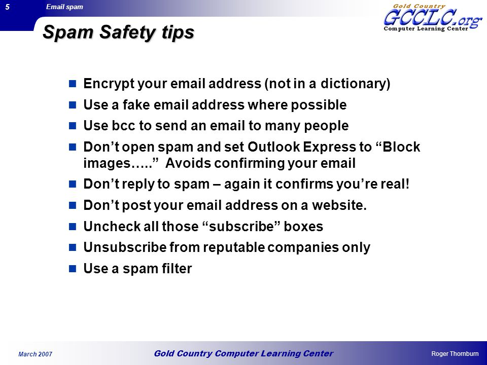 Gold Country Computer Learning Center Email spam Roger Thornburn March 2007 5 Spam Safety tips Encrypt your email address (not in a dictionary) Use a fake email address where possible Use bcc to send an email to many people Don't open spam and set Outlook Express to Block images….. Avoids confirming your email Don't reply to spam – again it confirms you're real.