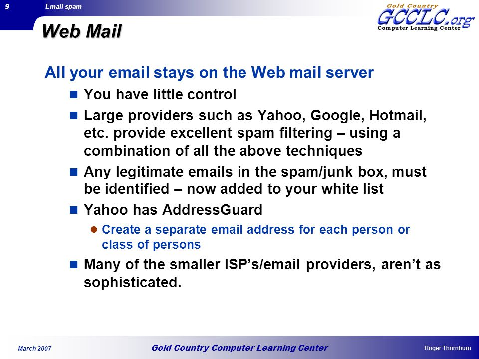 Gold Country Computer Learning Center Email spam Roger Thornburn March 2007 9 Web Mail All your email stays on the Web mail server You have little control Large providers such as Yahoo, Google, Hotmail, etc.