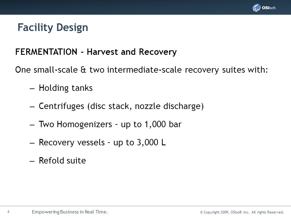 6 Empowering Business in Real Time. © Copyright 2009, OSIsoft Inc. All rights Reserved. Facility Design FERMENTATION - Harvest and Recovery One small-