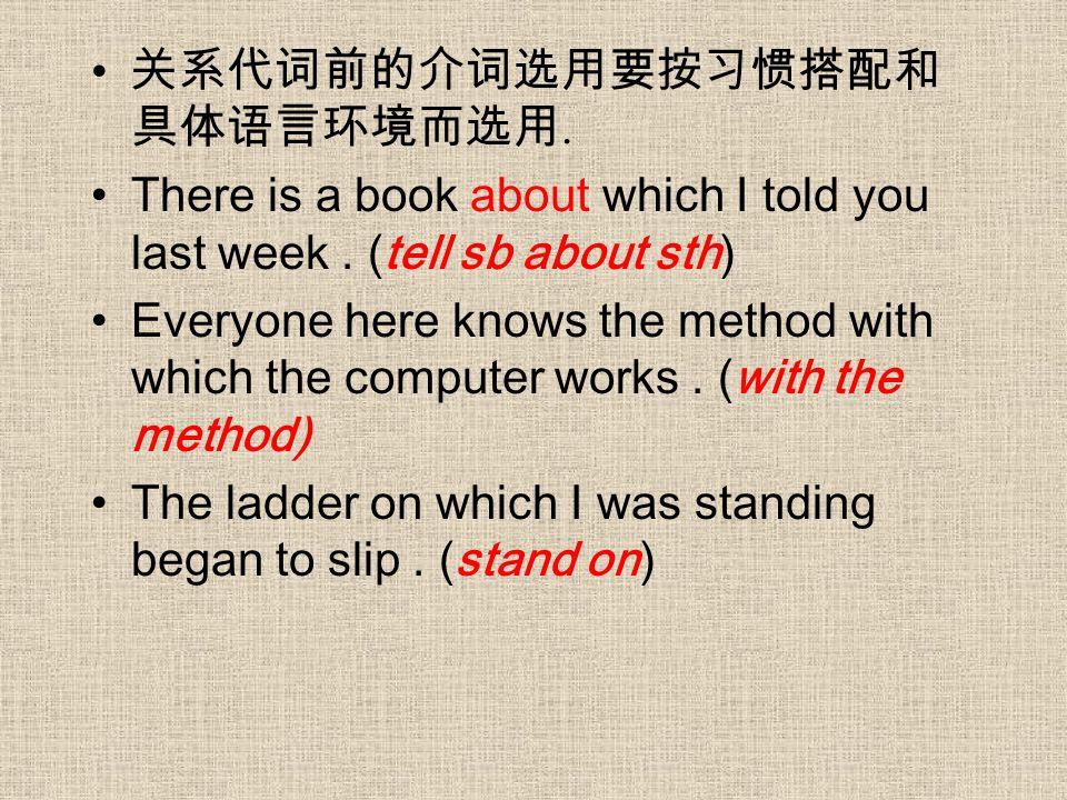 关系代词前的介词选用要按习惯搭配和 具体语言环境而选用. There is a book about which I told you last week. (tell sb about sth) Everyone here knows the method with which the compu