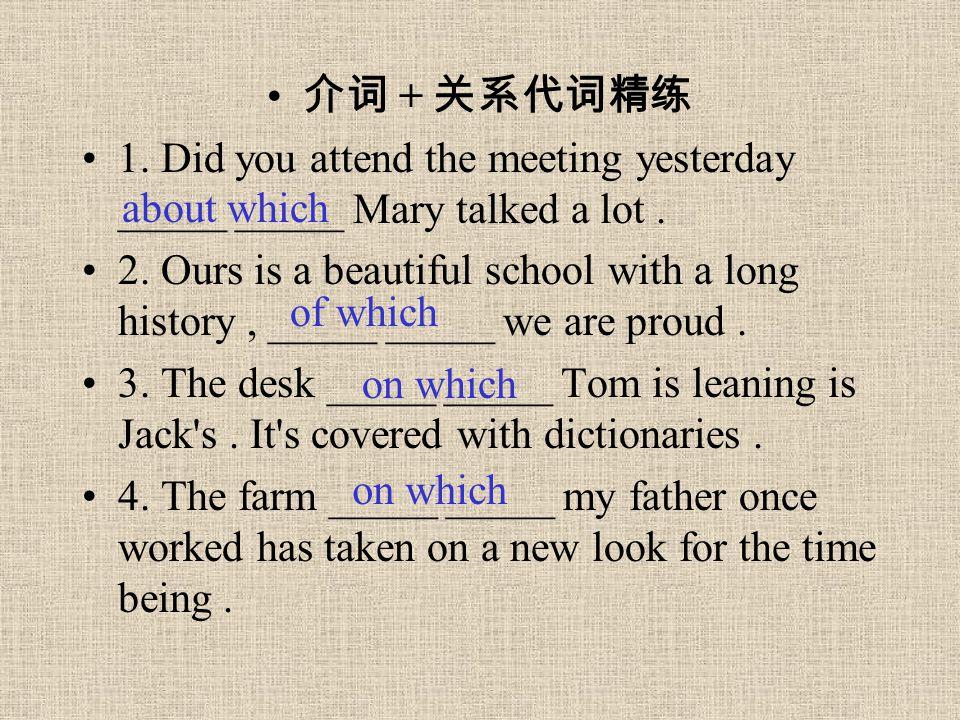 介词 + 关系代词精练 1. Did you attend the meeting yesterday _____ _____ Mary talked a lot. 2. Ours is a beautiful school with a long history, _____ _____ we a