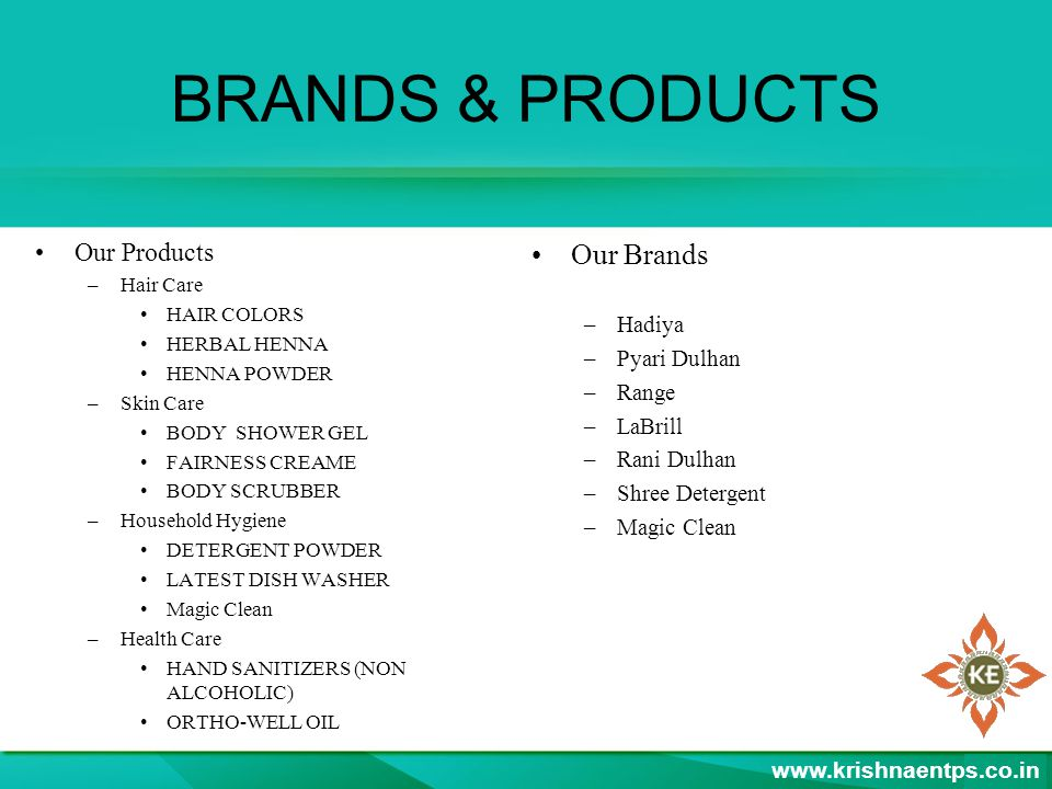 BRANDS & PRODUCTS Our Products –Hair Care HAIR COLORS HERBAL HENNA HENNA POWDER –Skin Care BODY SHOWER GEL FAIRNESS CREAME BODY SCRUBBER –Household Hygiene DETERGENT POWDER LATEST DISH WASHER Magic Clean –Health Care HAND SANITIZERS (NON ALCOHOLIC) ORTHO-WELL OIL Our Brands –Hadiya –Pyari Dulhan –Range –LaBrill –Rani Dulhan –Shree Detergent –Magic Clean www.krishnaentps.co.in