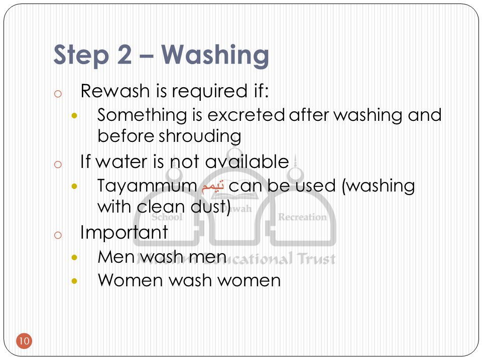 Step 2 – Washing o Rewash is required if: Something is excreted after washing and before shrouding o If water is not available Tayammum تيمم can be used (washing with clean dust) o Important Men wash men Women wash women 10