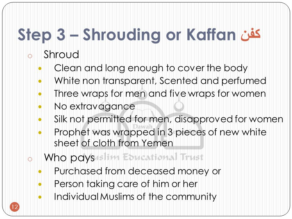 Step 3 – Shrouding or Kaffan كفن o Shroud Clean and long enough to cover the body White non transparent, Scented and perfumed Three wraps for men and five wraps for women No extravagance Silk not permitted for men, disapproved for women Prophet was wrapped in 3 pieces of new white sheet of cloth from Yemen o Who pays Purchased from deceased money or Person taking care of him or her Individual Muslims of the community 12