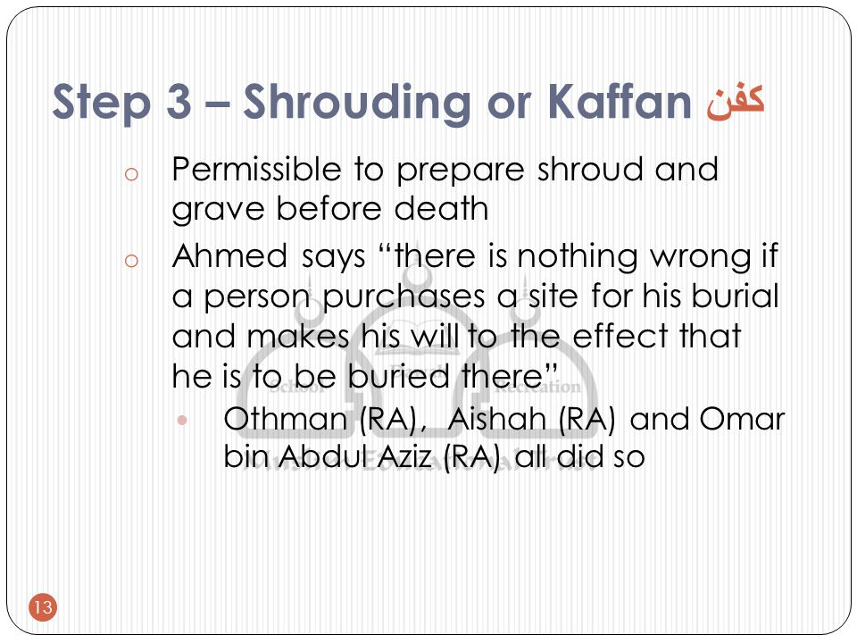 Step 3 – Shrouding or Kaffan كفن o Permissible to prepare shroud and grave before death o Ahmed says there is nothing wrong if a person purchases a site for his burial and makes his will to the effect that he is to be buried there Othman (RA), Aishah (RA) and Omar bin Abdul Aziz (RA) all did so 13