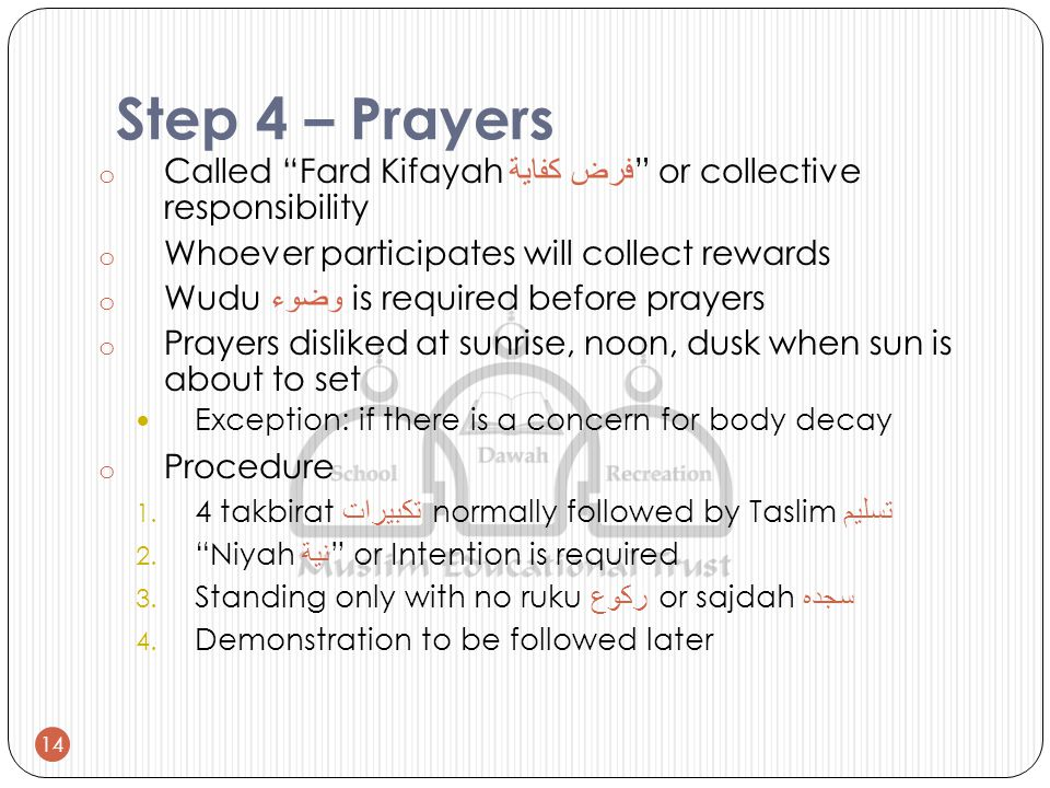 Step 4 – Prayers o Called Fard Kifayah فرض كفاية or collective responsibility o Whoever participates will collect rewards o Wudu وضوء is required before prayers o Prayers disliked at sunrise, noon, dusk when sun is about to set Exception: if there is a concern for body decay o Procedure 1.