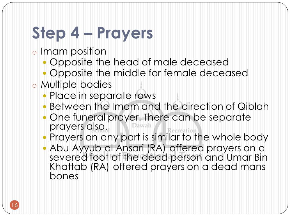 Step 4 – Prayers o Imam position Opposite the head of male deceased Opposite the middle for female deceased o Multiple bodies Place in separate rows Between the Imam and the direction of Qiblah One funeral prayer.