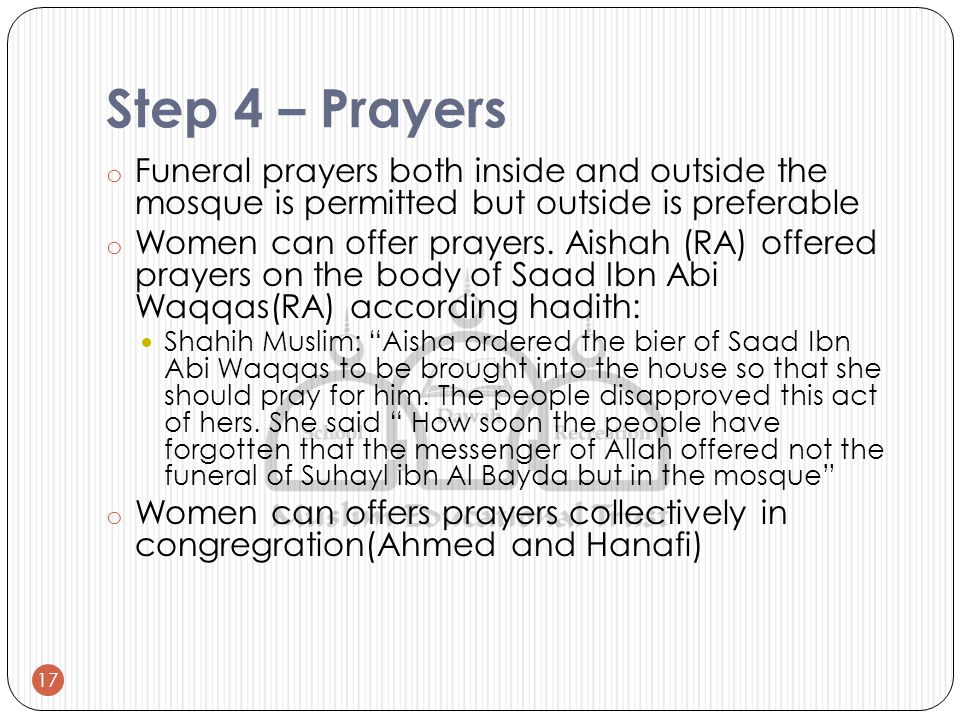 Step 4 – Prayers o Funeral prayers both inside and outside the mosque is permitted but outside is preferable o Women can offer prayers.