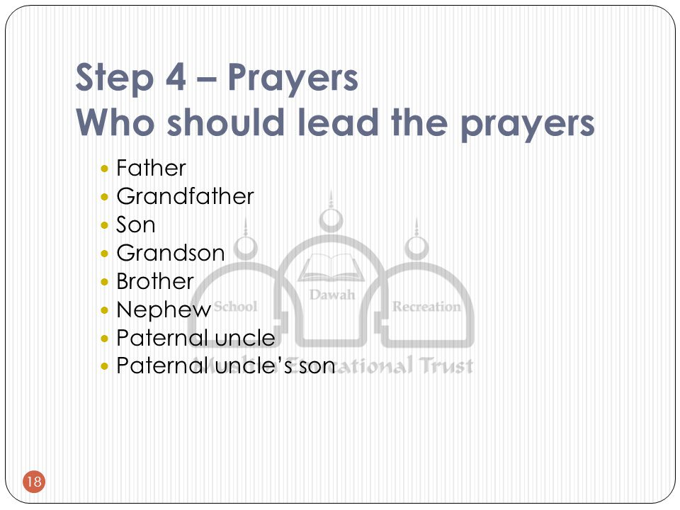 Step 4 – Prayers Who should lead the prayers Father Grandfather Son Grandson Brother Nephew Paternal uncle Paternal uncle's son 18