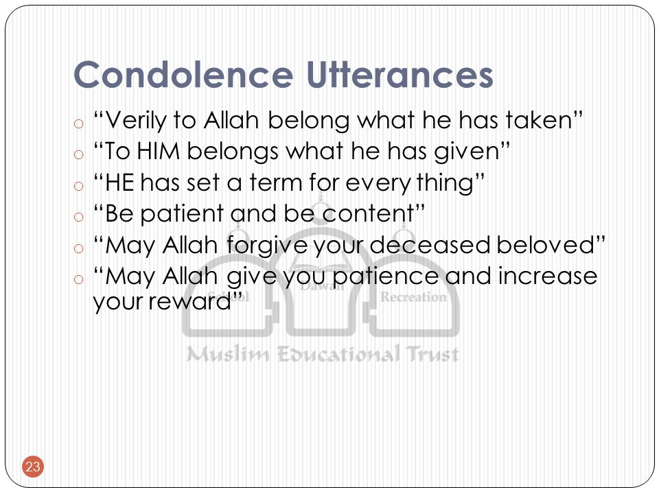 Condolence Utterances o Verily to Allah belong what he has taken o To HIM belongs what he has given o HE has set a term for every thing o Be patient and be content o May Allah forgive your deceased beloved o May Allah give you patience and increase your reward 23