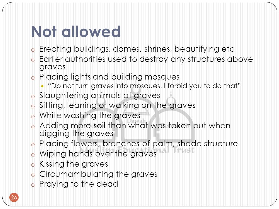 Not allowed o Erecting buildings, domes, shrines, beautifying etc o Earlier authorities used to destroy any structures above graves o Placing lights and building mosques Do not turn graves into mosques.