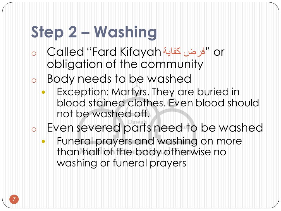 Step 2 – Washing o Called Fard Kifayah فرض كفاية or obligation of the community o Body needs to be washed Exception: Martyrs.