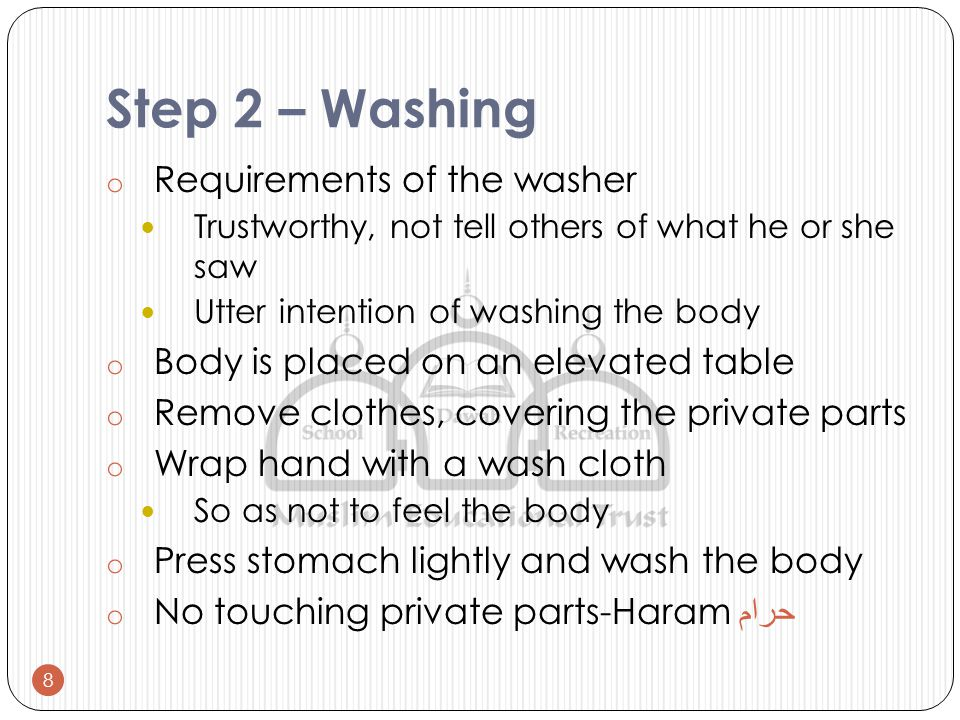 Step 2 – Washing o Requirements of the washer Trustworthy, not tell others of what he or she saw Utter intention of washing the body o Body is placed on an elevated table o Remove clothes, covering the private parts o Wrap hand with a wash cloth So as not to feel the body o Press stomach lightly and wash the body o No touching private parts-Haram حرام 8