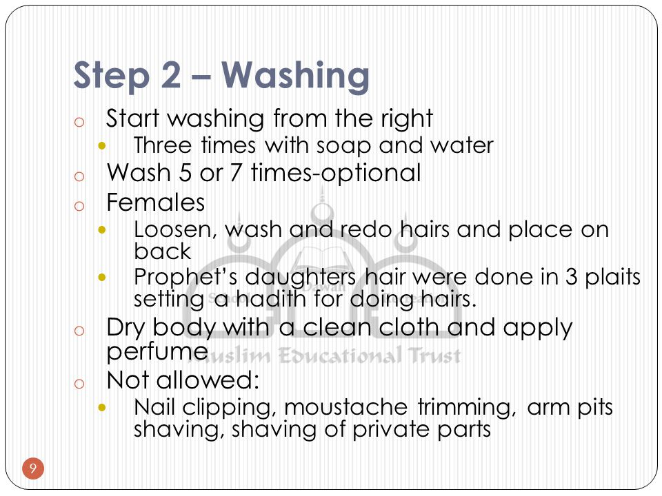 Step 2 – Washing o Start washing from the right Three times with soap and water o Wash 5 or 7 times-optional o Females Loosen, wash and redo hairs and place on back Prophet's daughters hair were done in 3 plaits setting a hadith for doing hairs.