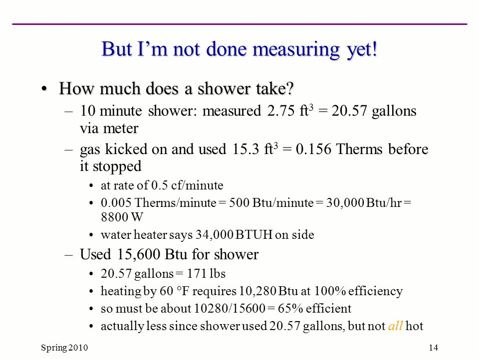 Spring 201014 But I'm not done measuring yet! How much does a shower take?How much does a shower take? –10 minute shower: measured 2.75 ft 3 = 20.57 g