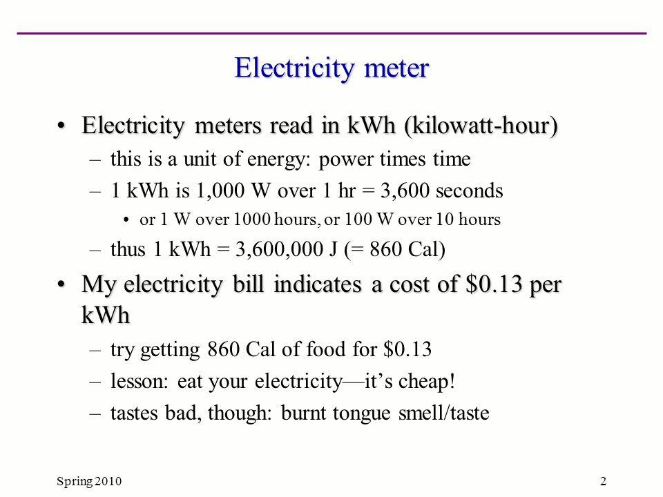 Spring 20102 Electricity meter Electricity meters read in kWh (kilowatt-hour)Electricity meters read in kWh (kilowatt-hour) –this is a unit of energy: