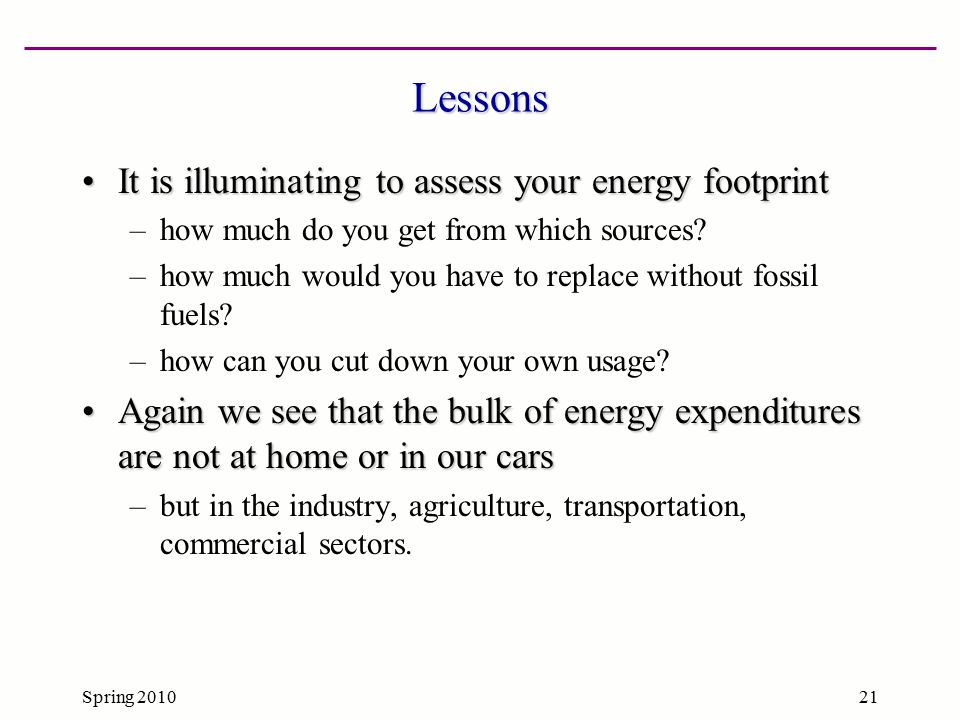 Spring 201021 Lessons It is illuminating to assess your energy footprintIt is illuminating to assess your energy footprint –how much do you get from w