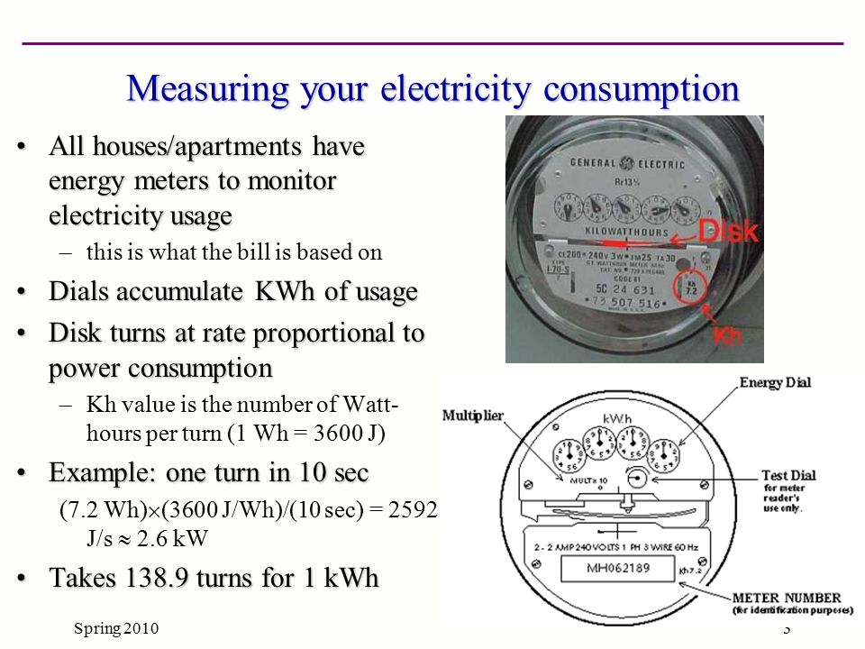 Spring 20104 Reading those tricky dials Let's say you want to read a utility electricity meter…Let's say you want to read a utility electricity meter… Be careful to note the direction of the numbers (usually flips back and forth)Be careful to note the direction of the numbers (usually flips back and forth) Round down is the safe betRound down is the safe bet Note the third dial below looks like 5, but it's really 4.9 (next digit is a nine)Note the third dial below looks like 5, but it's really 4.9 (next digit is a nine) –so looking at next dial helps you figure out rounding –note second dial halfway between 0 and 1: next digit ~5 This meter reads 5049.9This meter reads 5049.9 –the 9.9 reads between the lines in the last dial