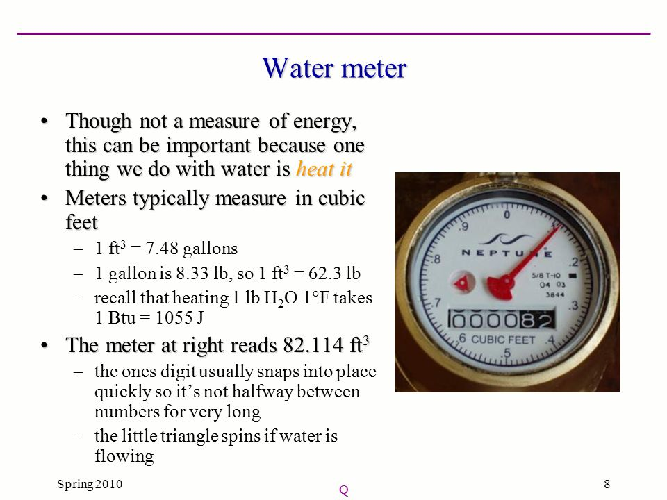 Spring 20108 Water meter Though not a measure of energy, this can be important because one thing we do with water is heat itThough not a measure of energy, this can be important because one thing we do with water is heat it Meters typically measure in cubic feetMeters typically measure in cubic feet –1 ft 3 = 7.48 gallons –1 gallon is 8.33 lb, so 1 ft 3 = 62.3 lb –recall that heating 1 lb H 2 O 1  F takes 1 Btu = 1055 J The meter at right reads 82.114 ft 3The meter at right reads 82.114 ft 3 –the ones digit usually snaps into place quickly so it's not halfway between numbers for very long –the little triangle spins if water is flowing Q