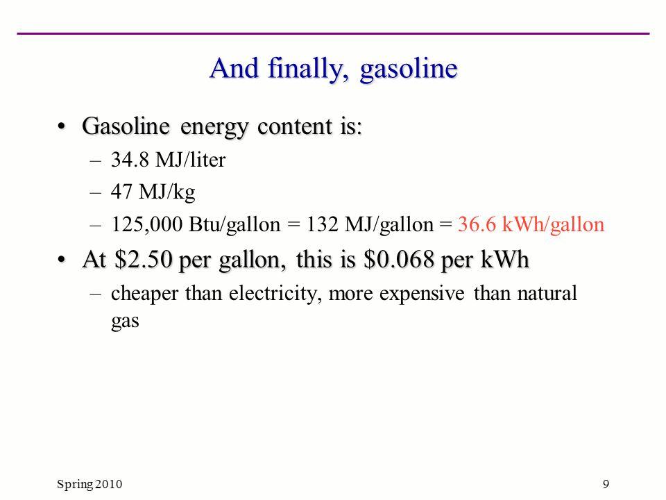 Spring 20109 And finally, gasoline Gasoline energy content is:Gasoline energy content is: –34.8 MJ/liter –47 MJ/kg –125,000 Btu/gallon = 132 MJ/gallon = 36.6 kWh/gallon At $2.50 per gallon, this is $0.068 per kWhAt $2.50 per gallon, this is $0.068 per kWh –cheaper than electricity, more expensive than natural gas