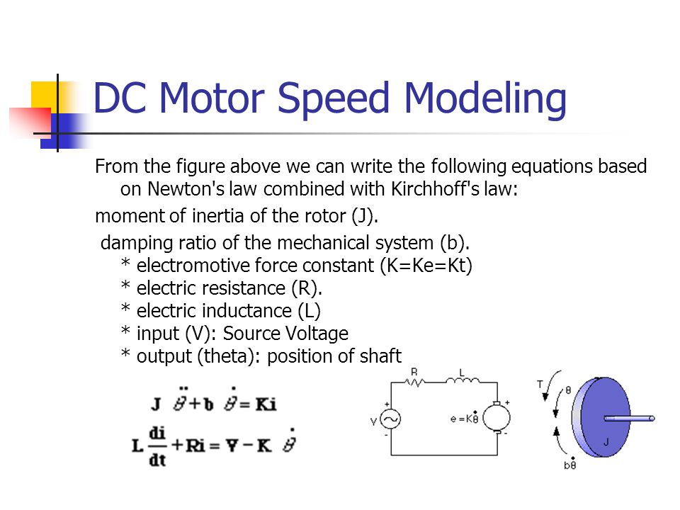 DC Motor Speed Modeling From the figure above we can write the following equations based on Newton s law combined with Kirchhoff s law: moment of inertia of the rotor (J).