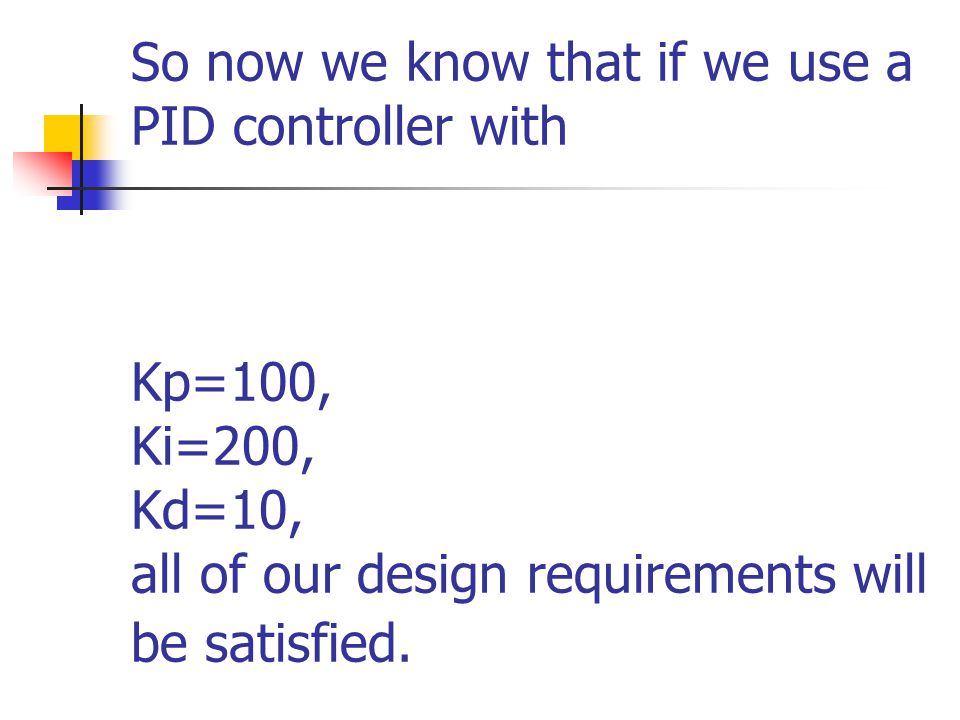 So now we know that if we use a PID controller with Kp=100, Ki=200, Kd=10, all of our design requirements will be satisfied.