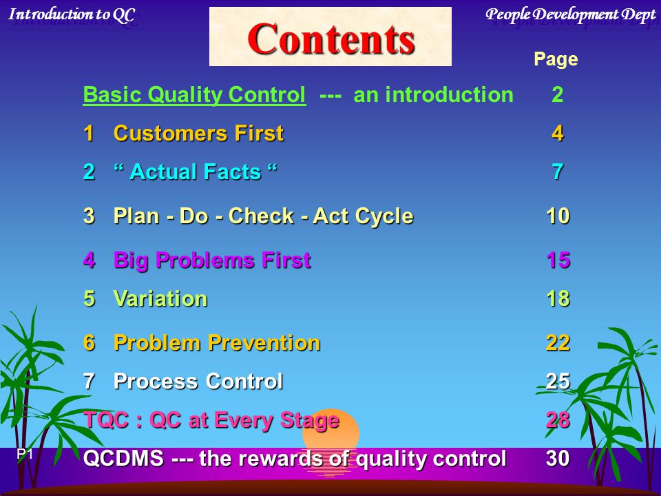 Contents Basic Quality Control --- an introduction 2 1 Customers First 4 2 Actual Facts 7 3 Plan - Do - Check - Act Cycle10 4 Big Problems First15 5 Variation18 6 Problem Prevention22 7 Process Control25 TQC : QC at Every Stage28 QCDMS --- the rewards of quality control30 Page P1 Introduction to QC People Development Dept