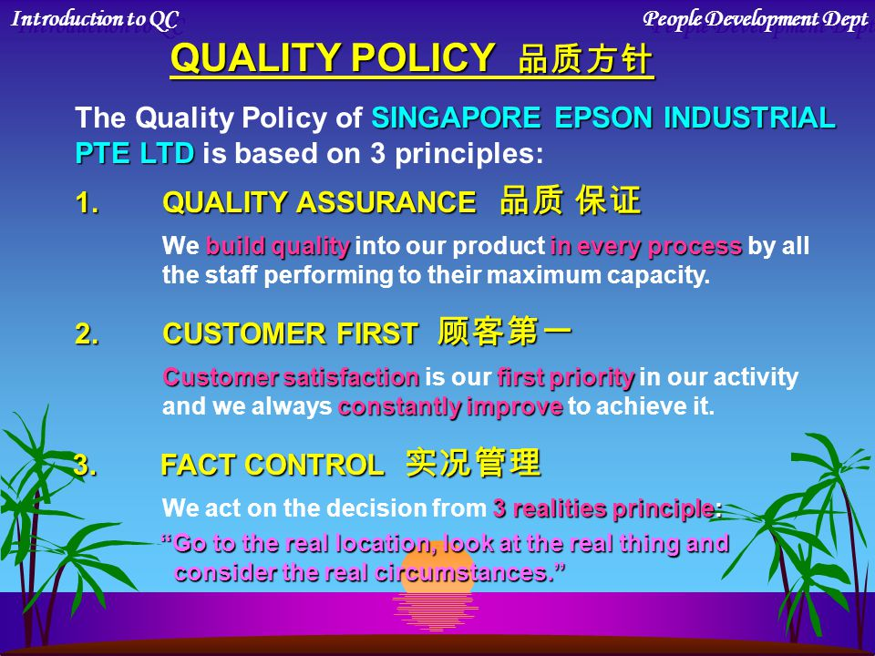 QUALITY POLICY 品质方针 SINGAPORE EPSON INDUSTRIAL The Quality Policy of SINGAPORE EPSON INDUSTRIAL PTE LTD PTE LTD is based on 3 principles: 1.QUALITY ASSURANCE 品质 保证 build qualityin every process We build quality into our product in every process by all the staff performing to their maximum capacity.