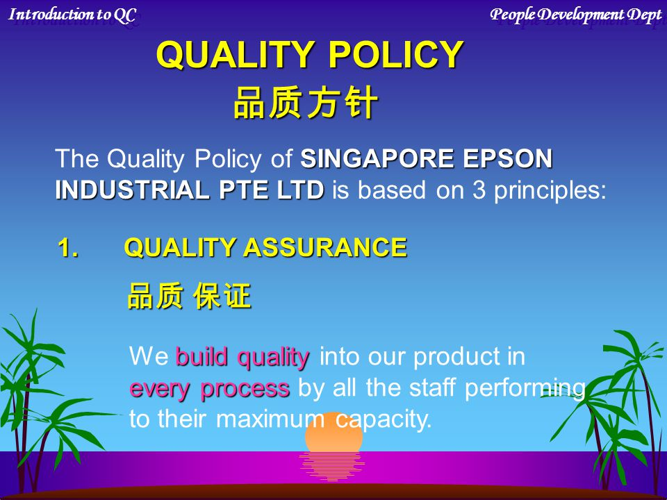 QUALITY POLICY 品质方针 SINGAPORE EPSON The Quality Policy of SINGAPORE EPSON INDUSTRIAL PTE LTD INDUSTRIAL PTE LTD is based on 3 principles: 1.QUALITY ASSURANCE 品质 保证 build quality We build quality into our product in every process every process by all the staff performing to their maximum capacity.
