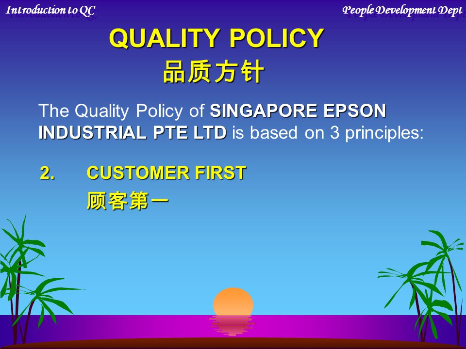 QUALITY POLICY 品质方针 SINGAPORE EPSON The Quality Policy of SINGAPORE EPSON INDUSTRIAL PTE LTD INDUSTRIAL PTE LTD is based on 3 principles: 1.QUALITY AS
