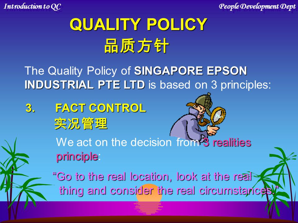Go to the real location, look at the real thing and consider the real circumstances. thing and consider the real circumstances. 3.FACT CONTROL 实况管理 3 realities We act on the decision from 3 realities principle principle: Introduction to QC People Development Dept QUALITY POLICY 品质方针 SINGAPORE EPSON The Quality Policy of SINGAPORE EPSON INDUSTRIAL PTE LTD INDUSTRIAL PTE LTD is based on 3 principles:
