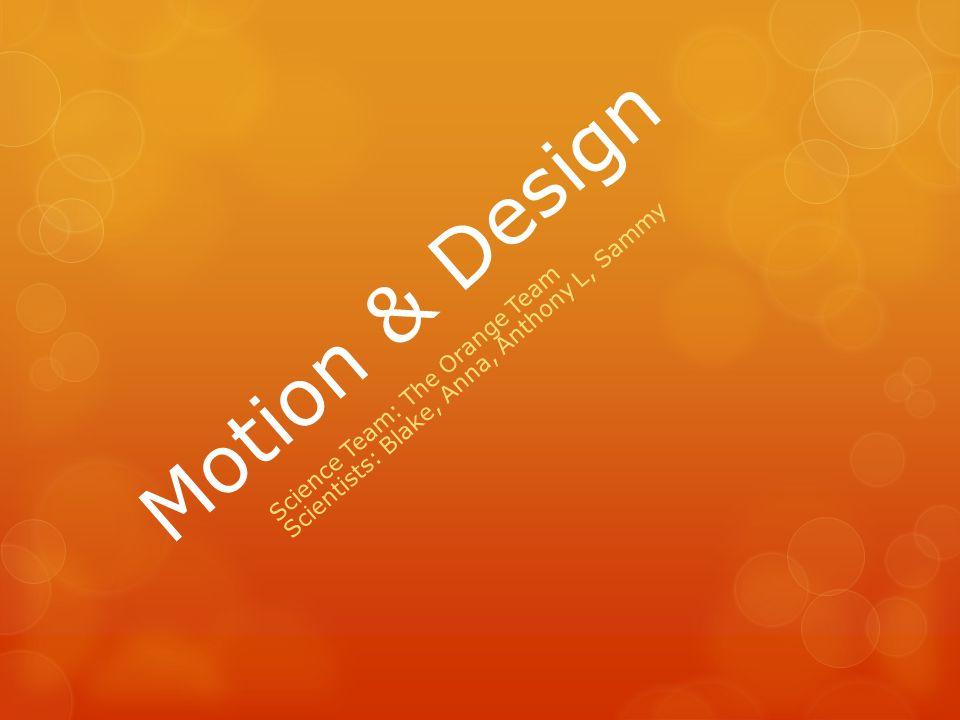Motion & Design Science Team: The Orange Team Scientists: Blake, Anna, Anthony L, Sammy