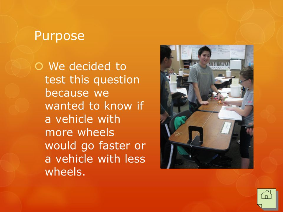 Purpose  We decided to test this question because we wanted to know if a vehicle with more wheels would go faster or a vehicle with less wheels.
