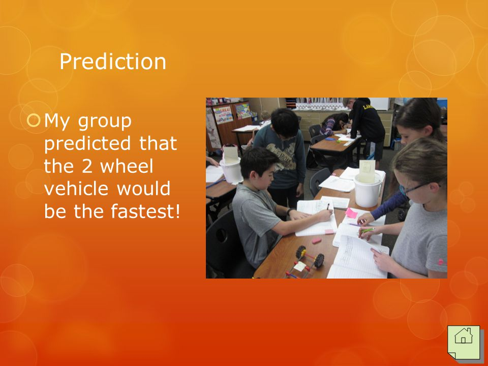 Prediction  My group predicted that the 2 wheel vehicle would be the fastest!
