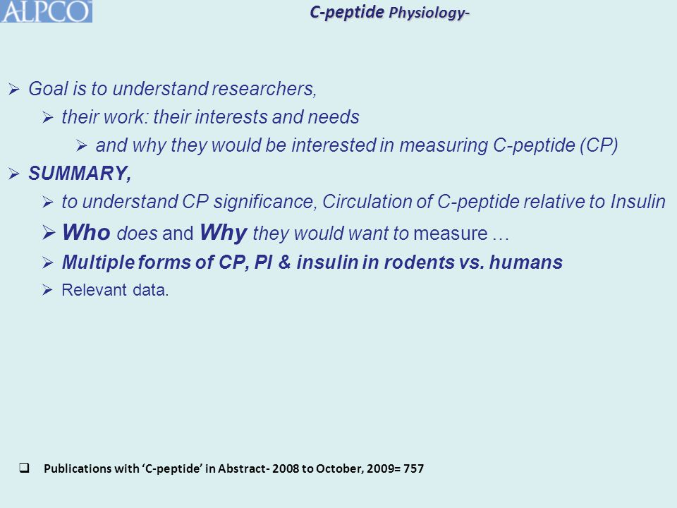 C-peptide Physiology-  Goal is to understand researchers,  their work: their interests and needs  and why they would be interested in measuring C-peptide (CP)  SUMMARY,  to understand CP significance, Circulation of C-peptide relative to Insulin  Who does and Why they would want to measure …  Multiple forms of CP, PI & insulin in rodents vs.
