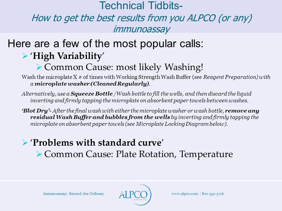 Immunoassays Beyond the Ordinary www.alpco.com | 800-592-5726 Technical Tidbits- How to get the best results from you ALPCO (or any) immunoassay Here are a few of the most popular calls:  'High Variability'  Common Cause: most likely Washing.