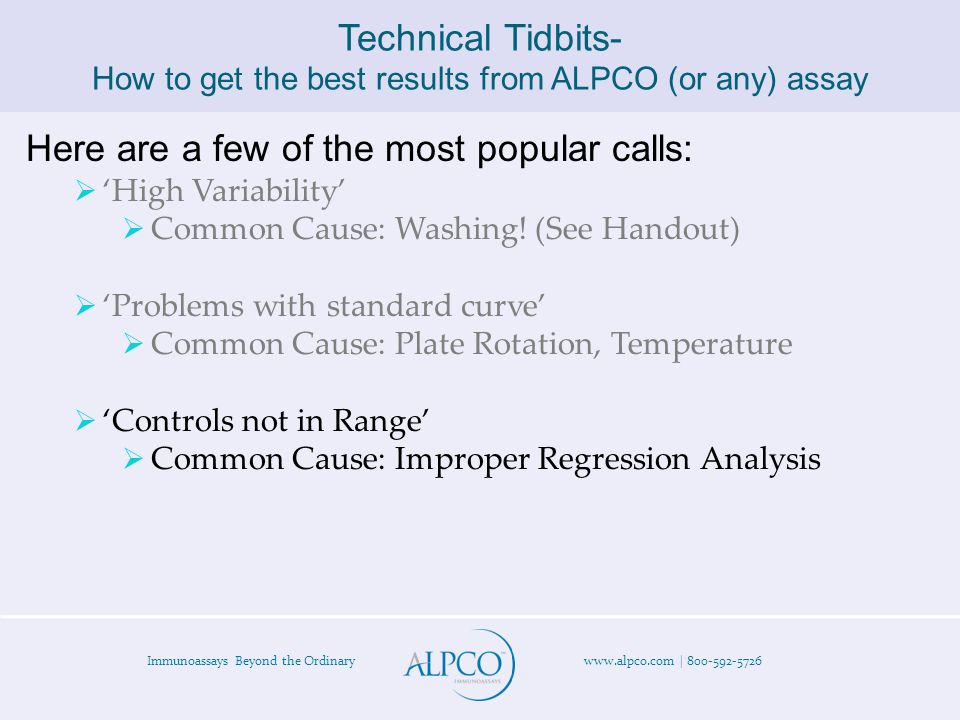 Immunoassays Beyond the Ordinary www.alpco.com | 800-592-5726 Technical Tidbits- How to get the best results from ALPCO (or any) assay Here are a few of the most popular calls:  'High Variability'  Common Cause: Washing.