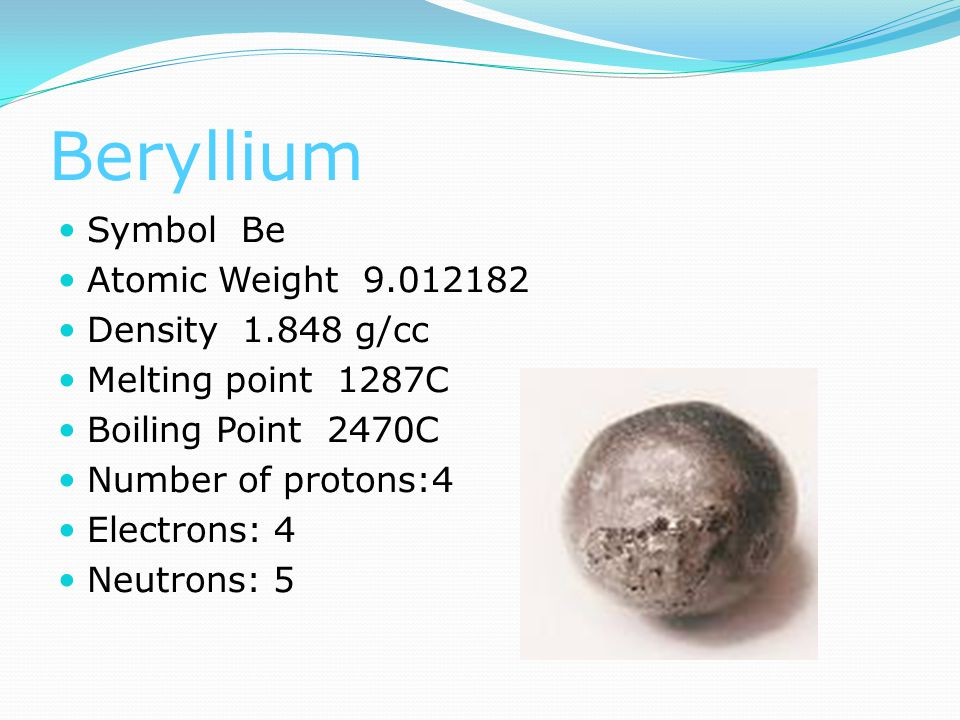 Beryllium Symbol Be Atomic Weight 9.012182 Density 1.848 g/cc Melting point 1287C Boiling Point 2470C Number of protons:4 Electrons: 4 Neutrons: 5