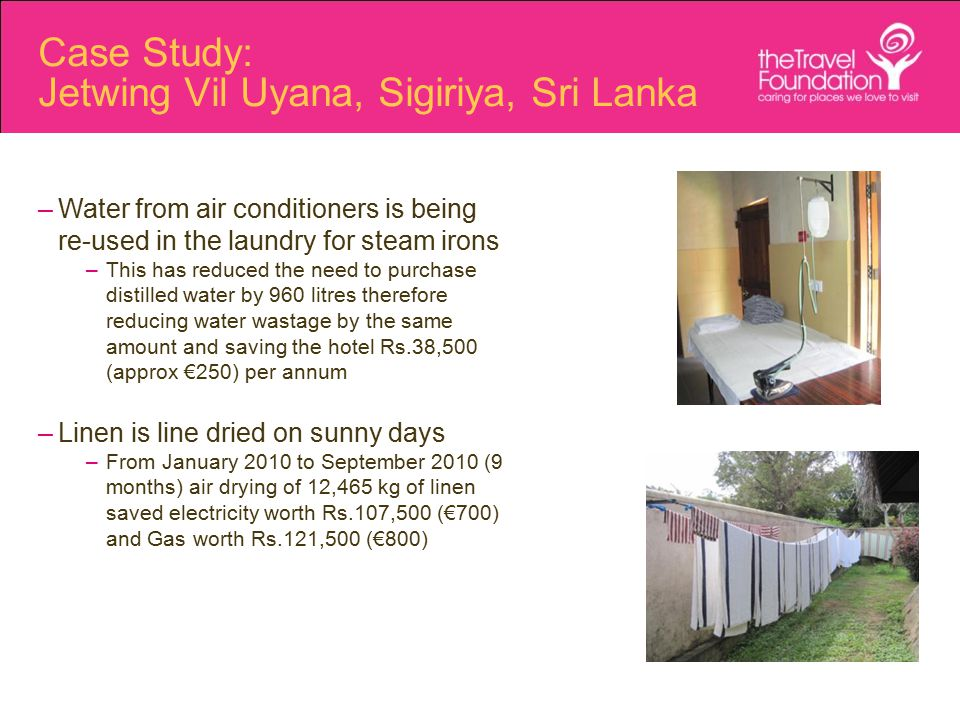 Case Study: Jetwing Vil Uyana, Sigiriya, Sri Lanka –Water from air conditioners is being re-used in the laundry for steam irons –This has reduced the