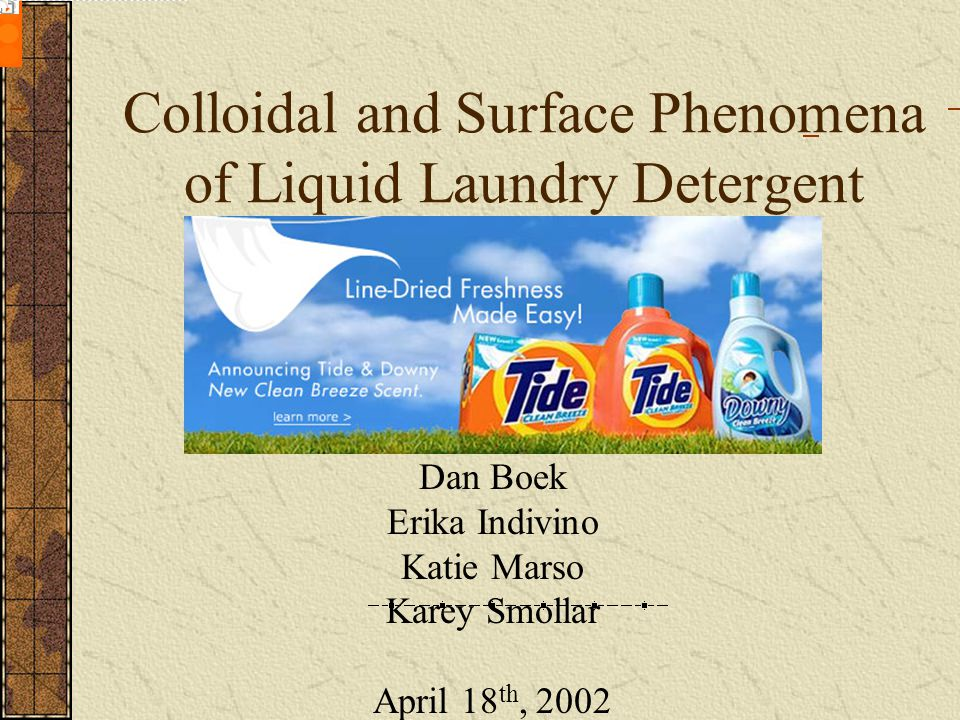 Colloidal and Surface Phenomena of Liquid Laundry Detergent Dan Boek Erika Indivino Katie Marso Karey Smollar April 18 th, 2002 Featured Product: Make the most of Tide.com Become a registered member and: Read articles tailored to your interests Share comments on the Tide.com Message Board Receive exclusive member-only offers - it s easy and free.