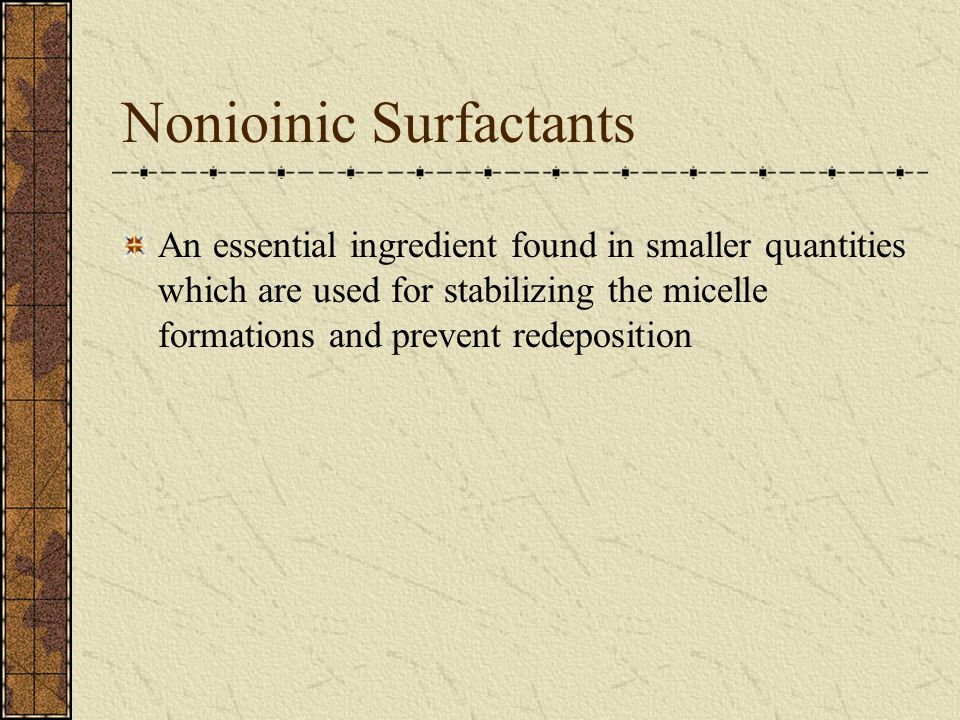 Nonioinic Surfactants An essential ingredient found in smaller quantities which are used for stabilizing the micelle formations and prevent redeposition