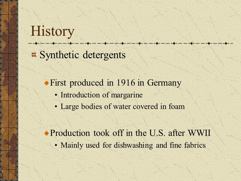 History Synthetic detergents First produced in 1916 in Germany Introduction of margarine Large bodies of water covered in foam Production took off in the U.S.