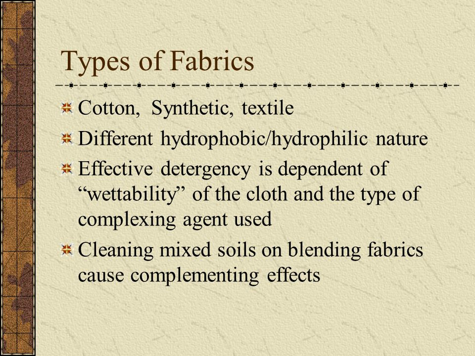 Types of Fabrics Cotton, Synthetic, textile Different hydrophobic/hydrophilic nature Effective detergency is dependent of wettability of the cloth and the type of complexing agent used Cleaning mixed soils on blending fabrics cause complementing effects
