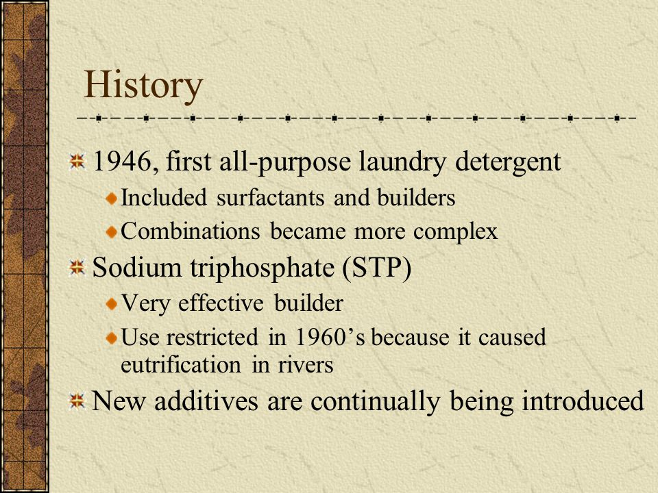 History 1946, first all-purpose laundry detergent Included surfactants and builders Combinations became more complex Sodium triphosphate (STP) Very effective builder Use restricted in 1960's because it caused eutrification in rivers New additives are continually being introduced