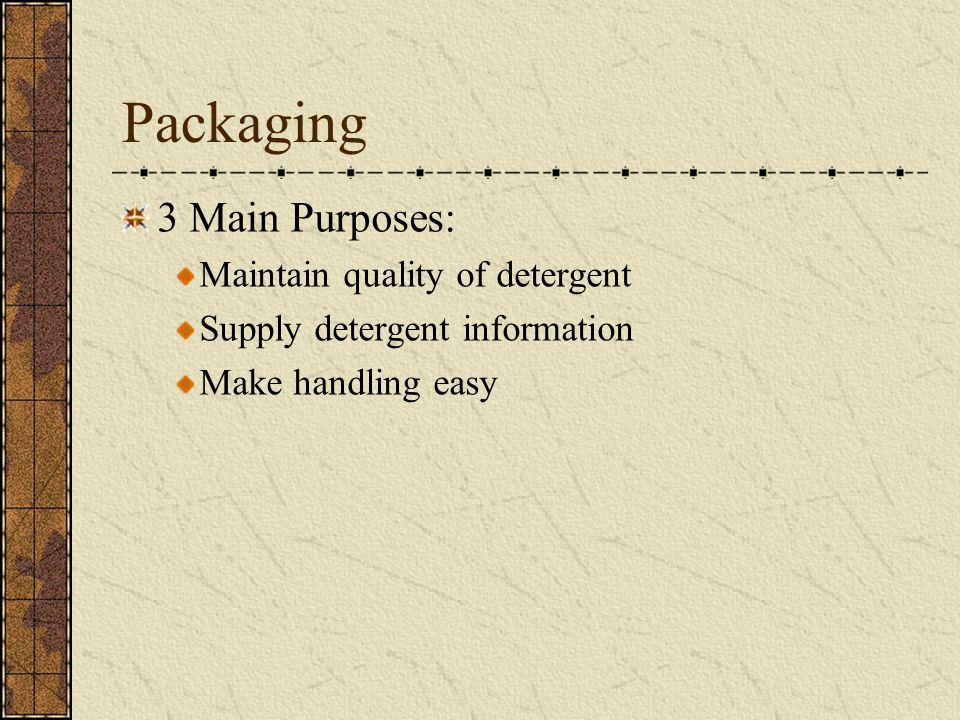 Packaging 3 Main Purposes: Maintain quality of detergent Supply detergent information Make handling easy