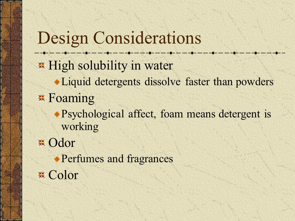 Design Considerations High solubility in water Liquid detergents dissolve faster than powders Foaming Psychological affect, foam means detergent is working Odor Perfumes and fragrances Color